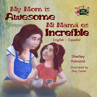 My Mom is Awesome Mi mamá es increíble (bilingual spanish children's books, libros para niños, spanish for kids, childrens books in spanish) (English Spanish Bilingual Collection)