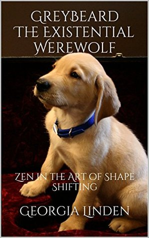 Greybeard The Existential Werewolf: Zen in the Art of Shape Shifting