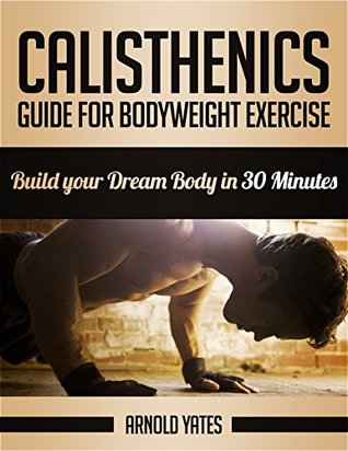 Calisthenics: Complete Guide for Bodyweight Exercise, Build Your Dream Body in 30 Minutes (Bodyweight exercise, Street workout, Bodyweight training, body weight strength)