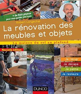La rénovation des meubles et objets - 2e éd. : Je récup', je décape, je patine, je restaure