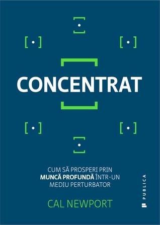 Concentrat: cum să prosperi prin muncă profundă într-un mediu perturbator