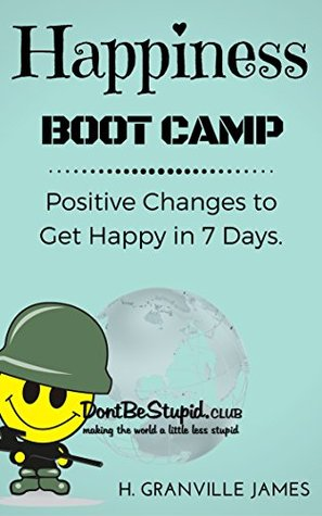Happiness Boot Camp: Positive Changes to Get Happy in 7 Days