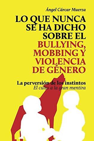 Lo que nunca se ha dicho sobre el Bullying, el Mobbing y la Violencia de Genero: La perversión de los instintos. El culto a la gran mentira