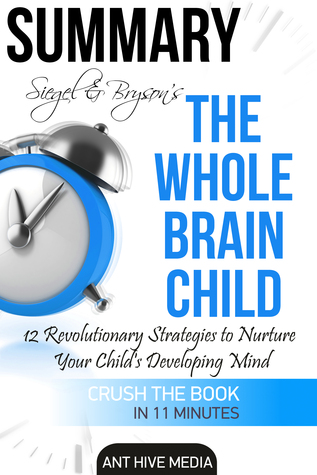 Siegel & Bryson's The Whole-Brain Child: 12 Revolutionary Strategies to Nurture Your Child's Developing Mind | Summary