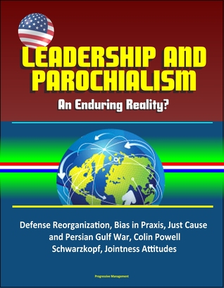 Leadership and Parochialism: An Enduring Reality? Defense Reorganization, Bias in Praxis, Just Cause and Persian Gulf War, Colin Powell, Schwarzkopf, Jointness Attitudes
