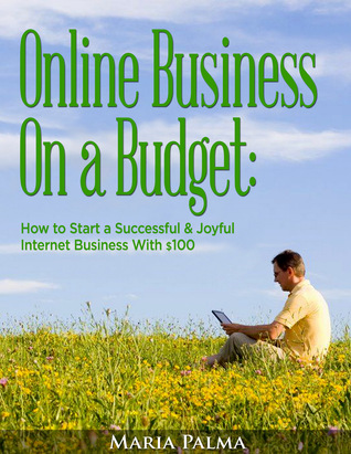 Online Business On a Budget: How to Start a Successful & Joyful Internet Business With $100 by Maria Palma