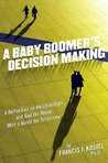 A Baby Boomer's Decision Making: A Reflection on Relationships and God for Today, With a Guide for Tomorrow