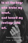 To All The Boys Who Broke My Heart, And Turned My Feelings Into Art.: Poems of Unrequited Love