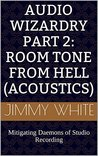 Audio Wizardry Part 2: Room Tone From Hell (Acoustics): Mitigating Daemons of Studio Recording