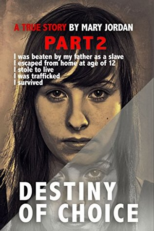 Destiny of Choice Part 2: I was beaten as a slave by my father, I escaped from home at age of 12, I stole to live, I was trafficked, I survived.