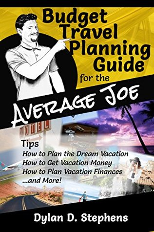 Budget Travel Planning Guide for the Average Joe: A Budget Travel Guide to a Dream Vacation Without Breaking the Bank