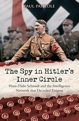 The Spy in Hitler's Inner Circle: Hans-Thilo Schmidt and the Allied Intelligence Network that Decoded Germany's Enigma