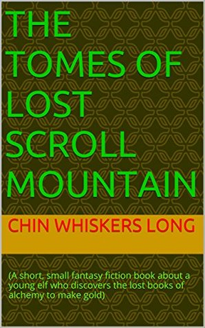 THE TOMES OF LOST SCROLL MOUNTAIN: (A short, small fantasy fiction book about a young elf who discovers the lost books of alchemy to make gold)
