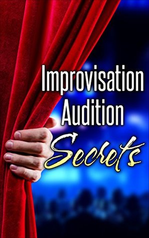 Improvisation Audition Secrets for Actors: Learn 4 Lost Principles from Master Improvisers to Book More Jobs (Audition Monologues, Confidence, Acting Books, Acting Career, Acting Agent)