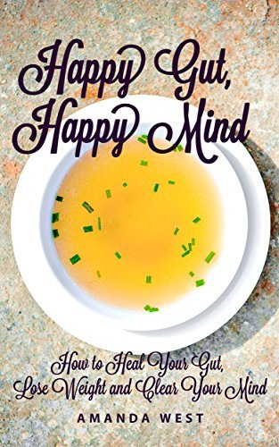 Healthy Gut, Healthy Mind: How to Heal Your Gut, Lose Weight and Clear Your Mind