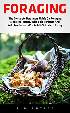 Foraging: The Complete Beginners Guide On Foraging Medicinal Herbs, Wild Edible Plants And Wild Mushrooms For A Self-Sufficient Living