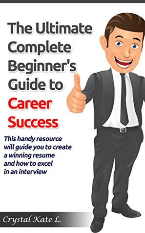The Ultimate Complete Beginner's Guide to Career Success: This handy resource will guide you to create a winning resume and how to excel in an interview ... Templates, Resume Writing, Career Change)