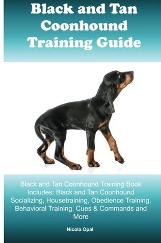 Black and Tan Coonhound Training Guide Black and Tan Coonhound Training Book Includes: Black and Tan Coonhound Socializing, Housetraining, Obedience Training, Behavioral Training, Cues & Commands and More