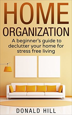 Home Organization: A Beginner's Guide to Decluttering Your Home and Living on What You Need for Stress Free Living