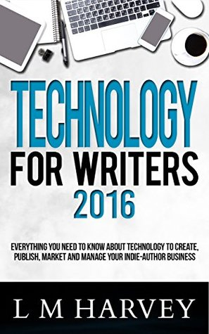 Technology for Writers: Everything You Need to Know About Technology to Create, Publish, Market, and Manage Your Indie-Author Business