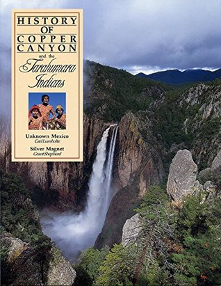 History of Copper Canyon and the Tarahumara Indians: Unknown Mexico and Silver Magnet