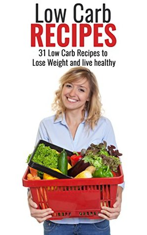 Low Carb: Low Carb Diet for Beginners: 31 Low Carb Recipes to Lose Weight and live healthy (Low Carb Cookbook, Low Carb Diet for beginners, Low Carb recipes, ... Dessert, Low Carb Vegetarian, Weight Loss)