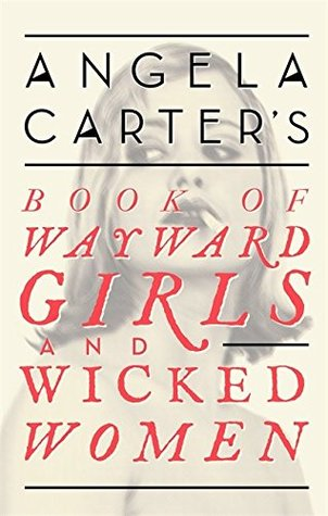 Angela Carters Book of Wayward Girls and Wicked Women