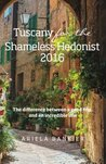 Tuscany for the Shameless Hedonist:: Florence and Tuscany Travel Guide 2016: Volume 3 (Italy for the Shameless Hedonist)
