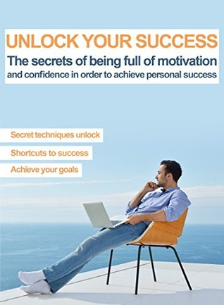 Self Improvement Books: motivation books: Unlock Your Success: The secrets of being full of motivation and confidence in order to achieve personal success