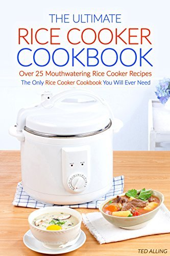 The Ultimate Rice Cooker Cookbook - Over 25 Mouthwatering Rice Cooker Recipes: The Only Rice Cooker Cookbook You Will Ever Need