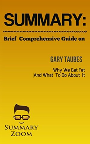 "Summary: Brief Comprehensive Guide Of ""Gary Taube's Why We Get Fat And What We Can Do About It"" (Summary Zoom Book 5)"