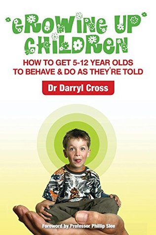 Growing Up Children: How to get 5-12 year olds to behave & do as they're told