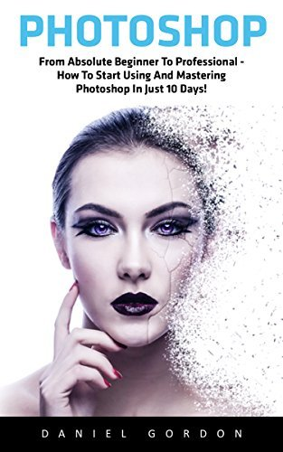 Photoshop: From Absolute Beginner To Professional - How To Start Using And Mastering Photoshop In Just 10 Days!