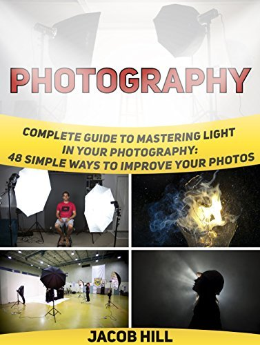 Photography: Complete Guide to Mastering Light in Your Photography: 48 Simple Ways To Improve Your Photos