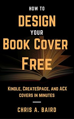 How to Design Your Book Cover Free: Make your Kindle, CreateSpace, and ACX covers in minutes