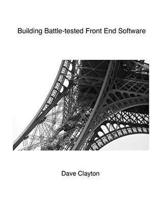 Building Battle-tested Front End Software: The art and science of building performant and robust front end applications