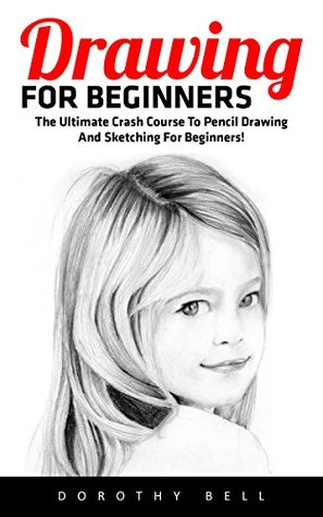 Drawing For Beginners: The Ultimate Crash Course To Pencil Drawing And Sketching For Beginners!
