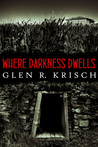 Where Darkness Dwells by Glen R. Krisch