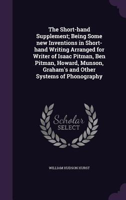 The Short-Hand Supplement; Being Some New Inventions in Short-Hand Writing Arranged for Writer of Isaac Pitman, Ben Pitman, Howard, Munson, Graham's and Other Systems of Phonography