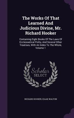 Ebook The Works of That Learned and Judicious Divine, Mr. Richard Hooker: Containing Eight Books of the Laws of Ecclesiastical Polity, and Several Other Treatises, with an Index to the Whole, Volume 1 by Richard  Hooker DOC!
