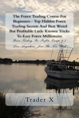 The Forex Trading Course For Beginners: Top Hidden Forex Trading Secrets And Best Weird But Profitable Little Known Tricks To Easy Forex Millionaire: Forex Trading For Profits, Escape 9-5, Live Anywhere, Join The New Rich