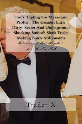 Forex Trading for Maximum Profits: The Greatest Little Dirty Secret and Underground Shocking Smooth Sleek Tricks Making Forex Millionaires: Lose the 9-5, Live Anywhere, Join the New Rich