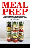 Meal Prep: The Ultimate Meal Prep Beginners Guide - How To Prepare Quick & Easy, Healthy Meals For Weight Loss!