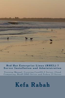 Red Hat Enterprise Linux (Rhel) 7 Server Installation and Administration: Training Manual: Covering Centos-7 Server, Cloud Computing, Bind9 DNS Server and Fedora 23 Server