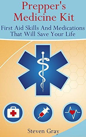 Prepper's Medicine Kit: First Aid Skills And Medications That Will Save Your Life