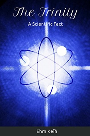The Trinity - A Scientific Fact: Providing Empirical Proof that Christianity is True Because it is Based on a Cosmic Reality