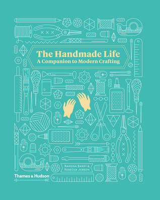 The Handmade Life: A Companion to Modern Crafting