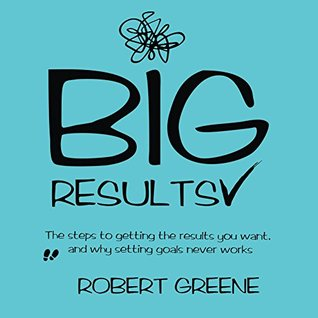 Big Results: The Steps to Getting the Results You Want, and Why Setting Goals Never Works