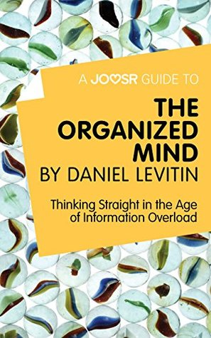 A Joosr Guide to... The Organized Mind by Daniel Levitin: Thinking Straight in the Age of Information Overload