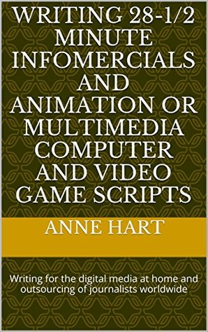 Writing 28-1/2 Minute Infomercials and Animation or Multimedia Computer and Video Game Scripts: Writing for the digital media at home and outsourcing of journalists worldwide